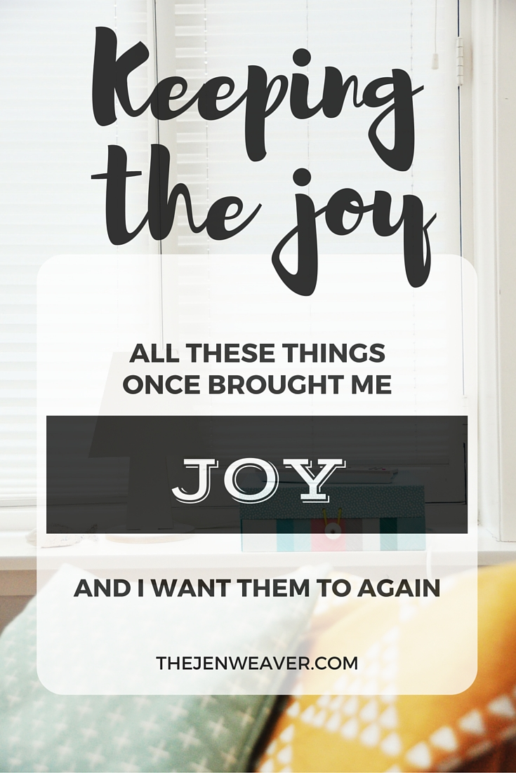 All these things once brought me joy, and I want them to again. Keeping the joy.